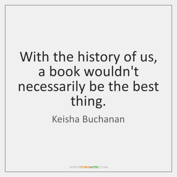 With the history of us, a book wouldn't necessarily be the best ...
