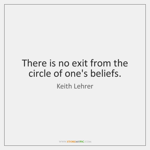 There is no exit from the circle of one's beliefs.