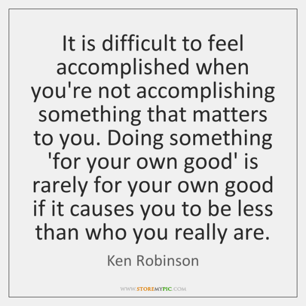 It is difficult to feel accomplished when you're not accomplishing something that ...