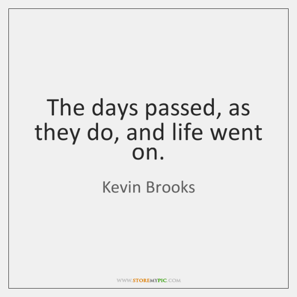 The days passed, as they do, and life went on.