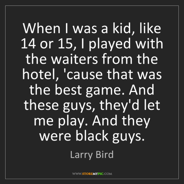 Larry Bird: When I was a kid, like 14 or 15, I played with the waiters...