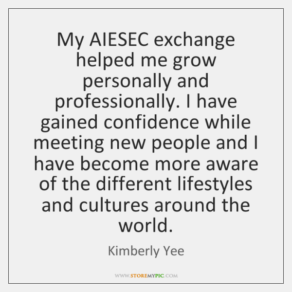 My AIESEC exchange helped me grow personally and professionally. I have gained ...