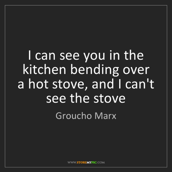 Groucho Marx: I can see you in the kitchen bending over a hot stove,...