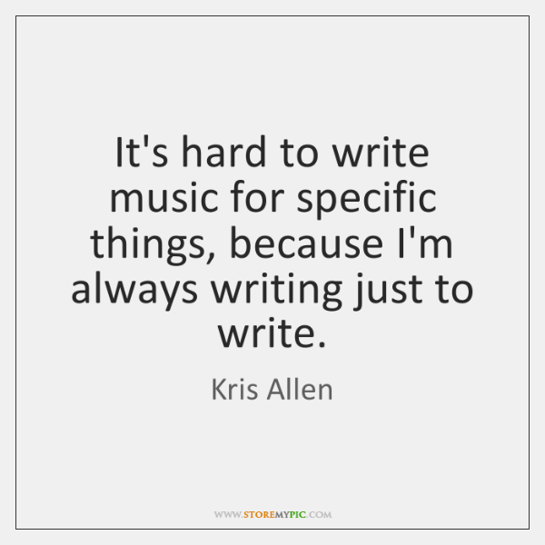 It's hard to write music for specific things, because I'm always writing ...