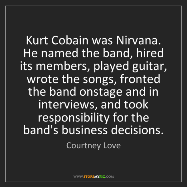 Courtney Love: Kurt Cobain was Nirvana. He named the band, hired its...