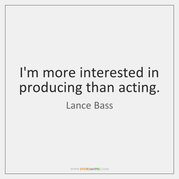I'm more interested in producing than acting.