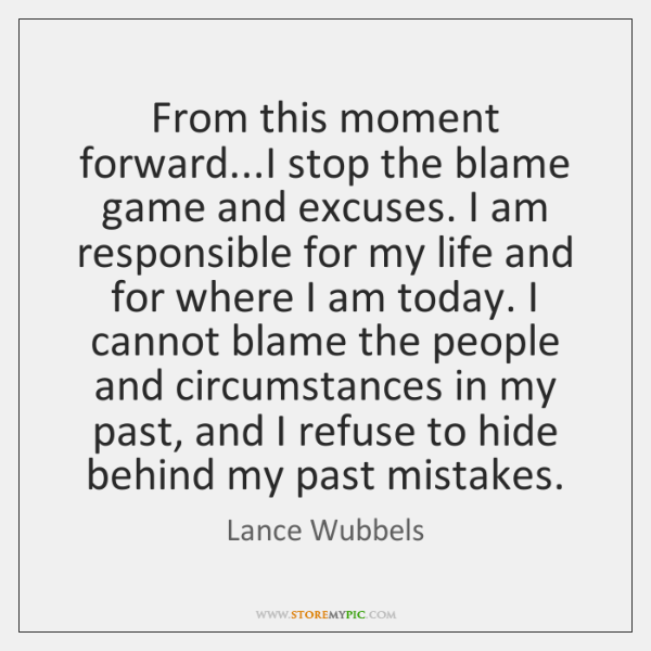 From this moment forward...I stop the blame game and excuses. I ...