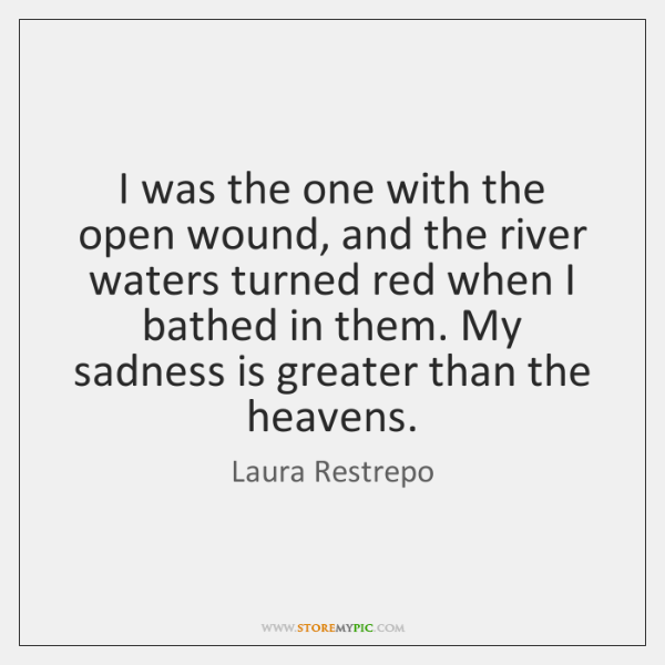 I was the one with the open wound, and the river waters ...