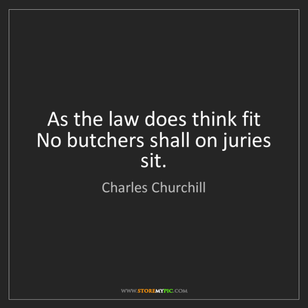 Charles Churchill: As the law does think fit   No butchers shall on juries...