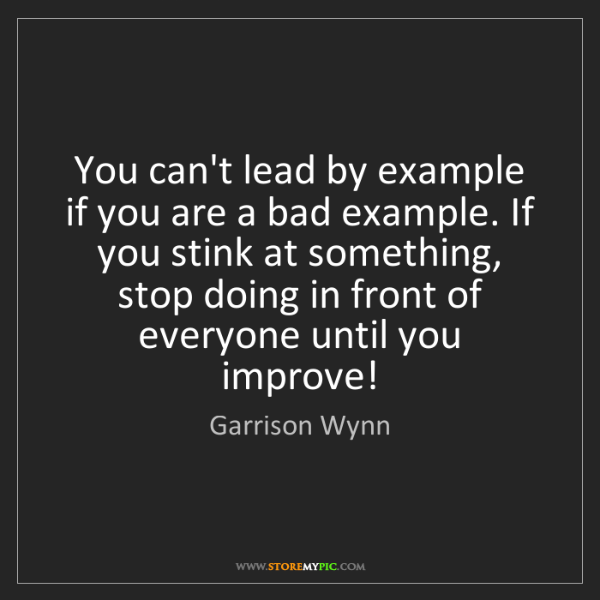 Garrison Wynn: You can't lead by example if you are a bad example. If...