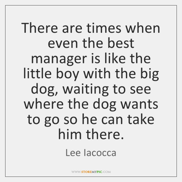 There are times when even the best manager is like the little ...