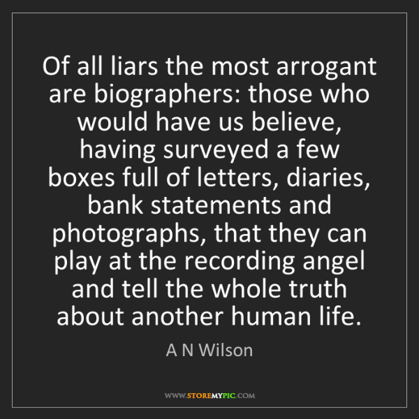 A N Wilson: Of all liars the most arrogant are biographers: those...