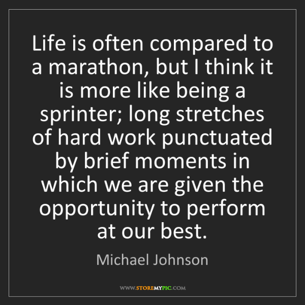 Michael Johnson: Life is often compared to a marathon, but I think it...