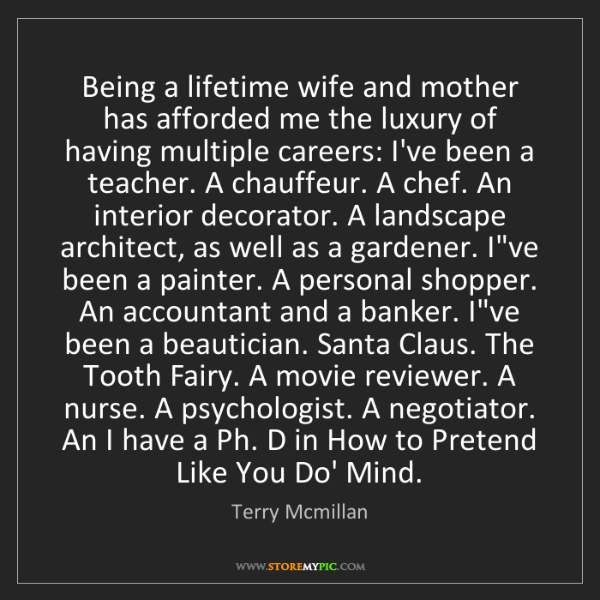 Terry Mcmillan: Being a lifetime wife and mother has afforded me the...
