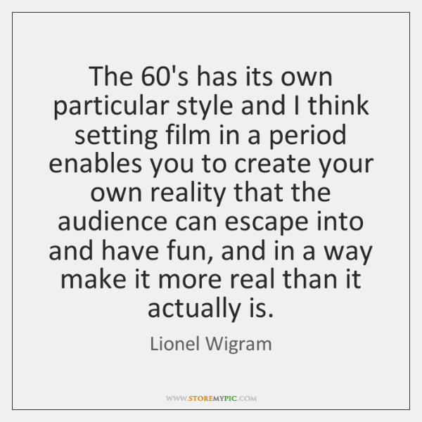 The 60's has its own particular style and I think setting film ...