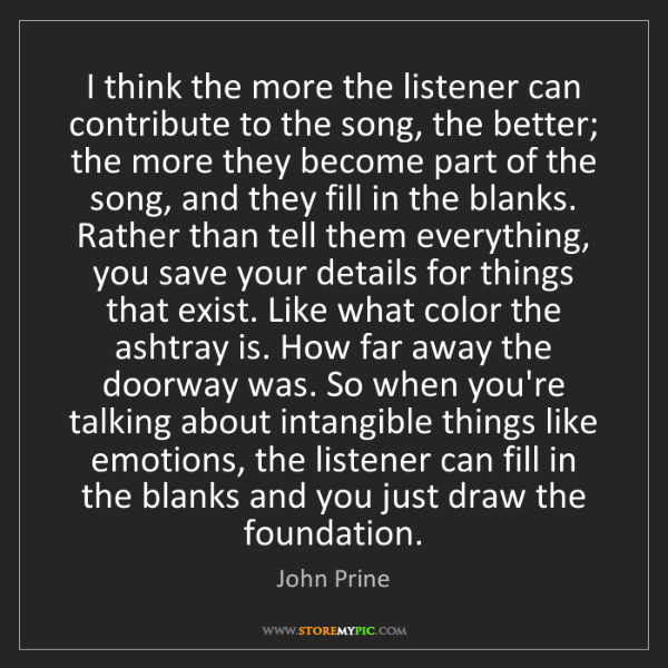 John Prine: I think the more the listener can contribute to the song,...