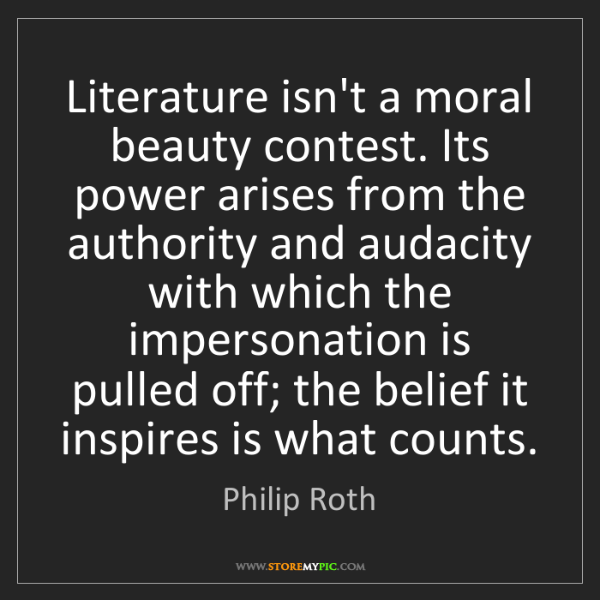 Philip Roth: Literature isn't a moral beauty contest. Its power arises...