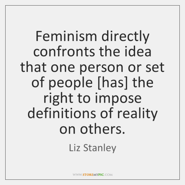 Feminism directly confronts the idea that one person or set of people [...