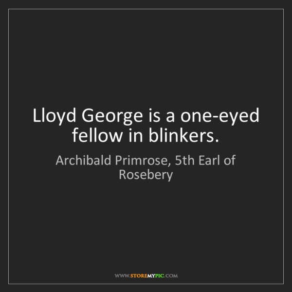 Archibald Primrose, 5th Earl of Rosebery: Lloyd George is a one-eyed fellow in blinkers.