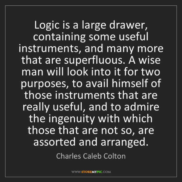 Charles Caleb Colton: Logic is a large drawer, containing some useful instruments,...