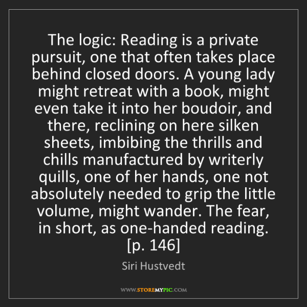 Siri Hustvedt: The logic: Reading is a private pursuit, one that often...
