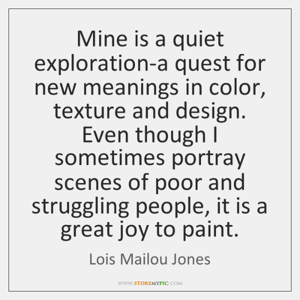 Mine is a quiet exploration-a quest for new meanings in color, texture ...