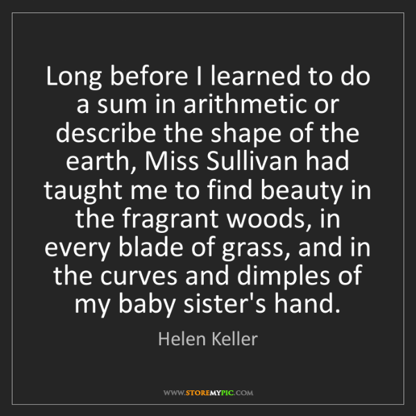 Helen Keller: Long before I learned to do a sum in arithmetic or describe...