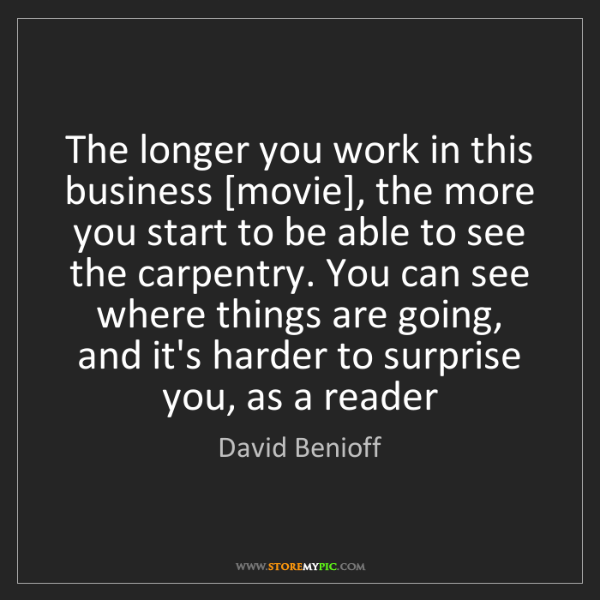 David Benioff: The longer you work in this business [movie], the more...