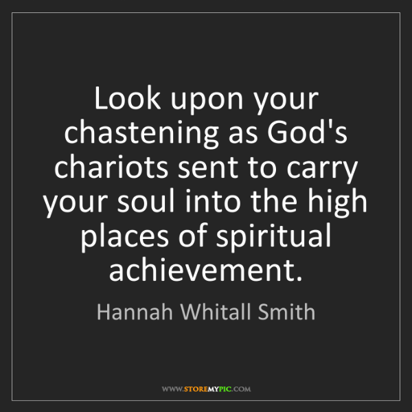 Hannah Whitall Smith: Look upon your chastening as God's chariots sent to carry...