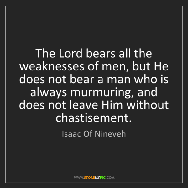 Isaac Of Nineveh: The Lord bears all the weaknesses of men, but He does...