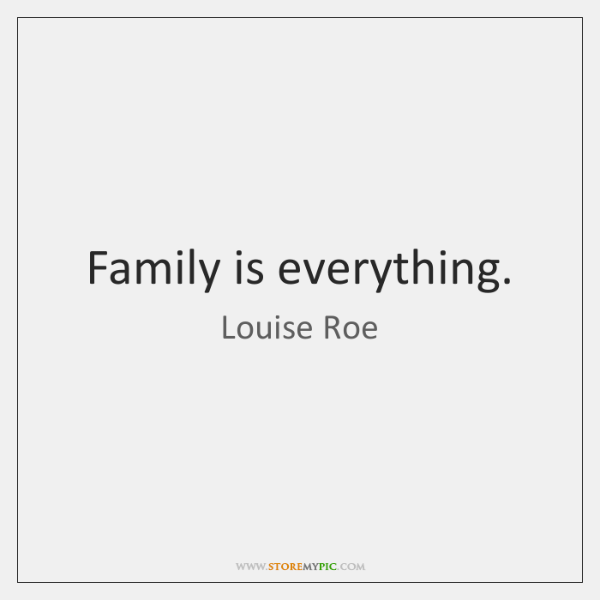 Family is everything.