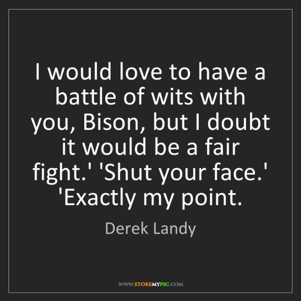 Derek Landy: I would love to have a battle of wits with you, Bison,...
