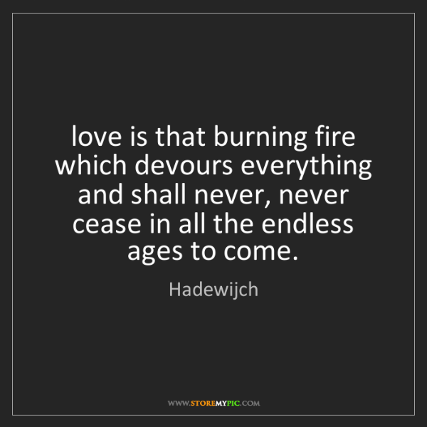Hadewijch: love is that burning fire which devours everything and...