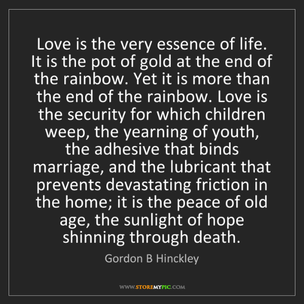 Gordon B Hinckley: Love is the very essence of life. It is the pot of gold...