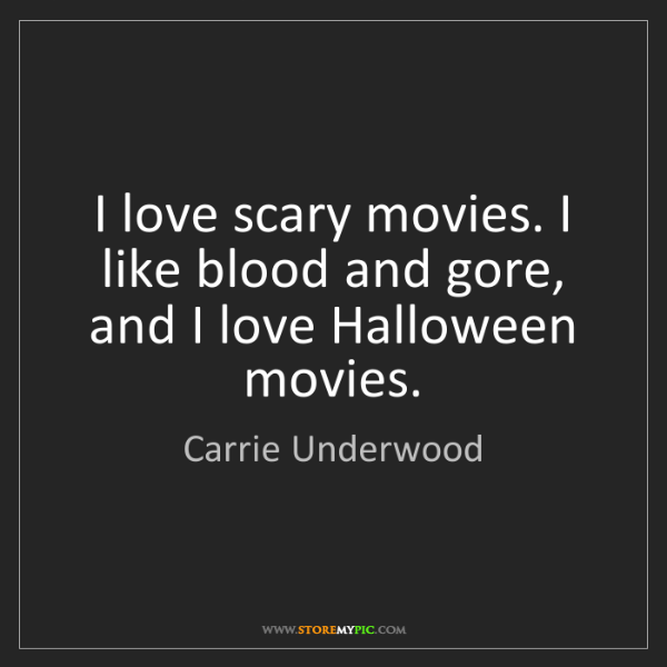 Carrie Underwood: I love scary movies. I like blood and gore, and I love...