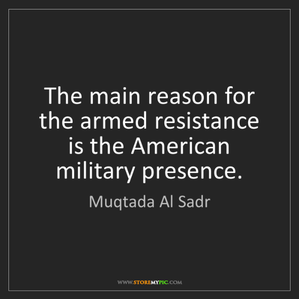 Muqtada Al Sadr: The main reason for the armed resistance is the American...