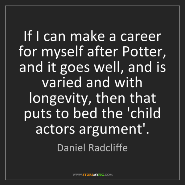 Daniel Radcliffe: If I can make a career for myself after Potter, and it...