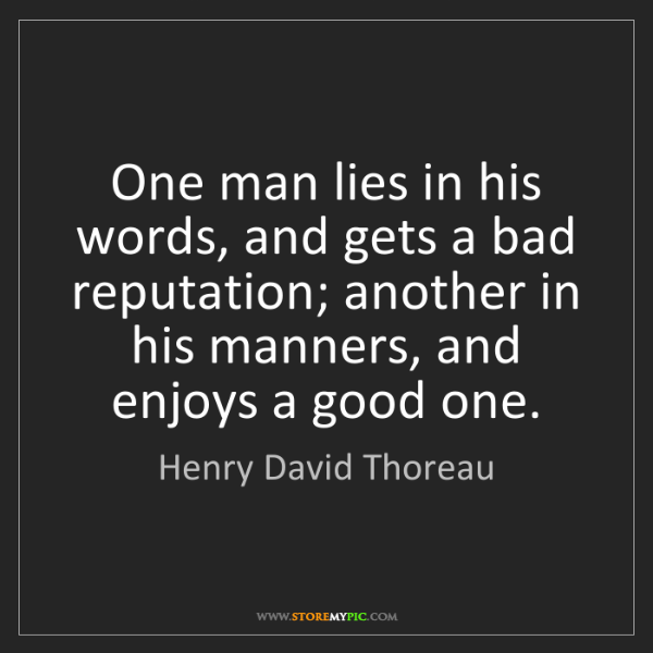 Henry David Thoreau: One man lies in his words, and gets a bad reputation;...