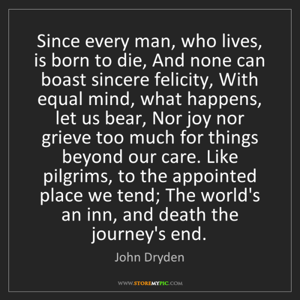 John Dryden: Since every man, who lives, is born to die, And none...