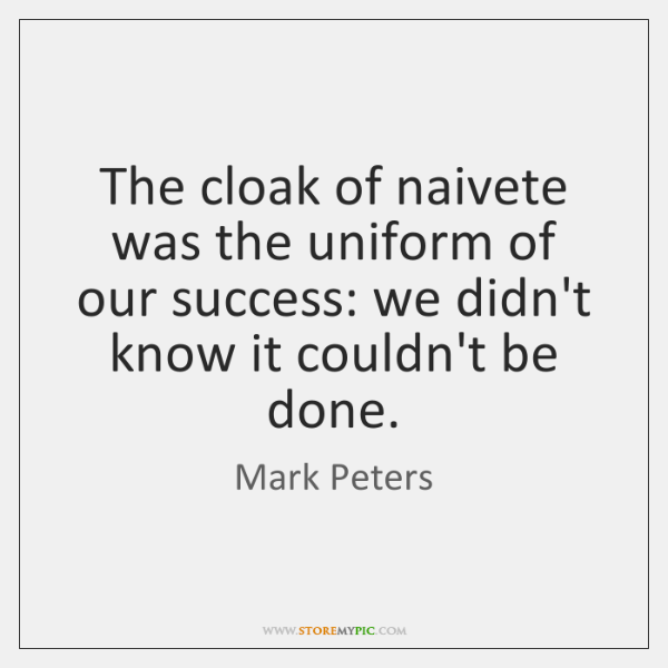 The cloak of naivete was the uniform of our success: we didn't ...