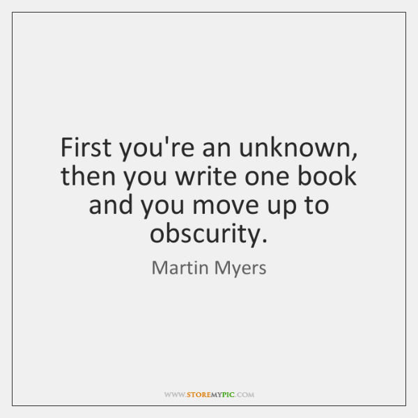 First you're an unknown, then you write one book and you move ...
