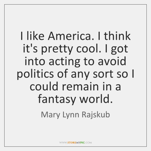 I like America. I think it's pretty cool. I got into acting ...