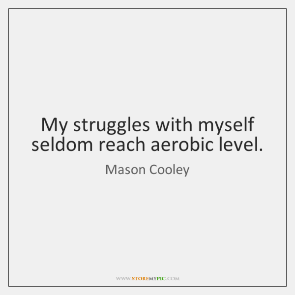 My struggles with myself seldom reach aerobic level.
