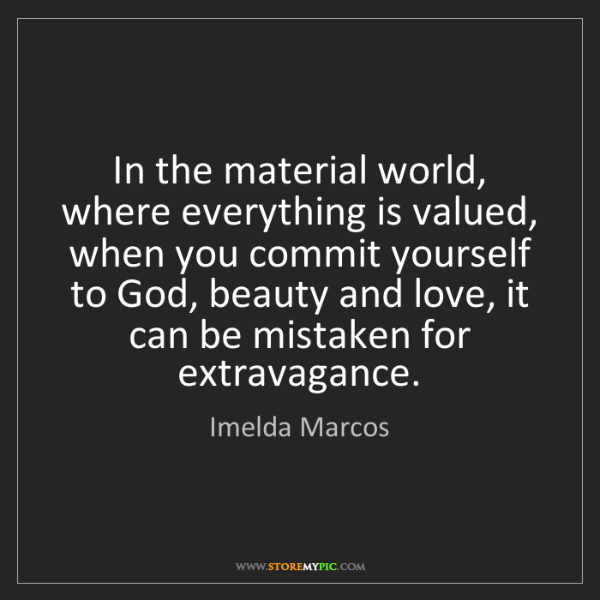 Imelda Marcos: In the material world, where everything is valued, when...