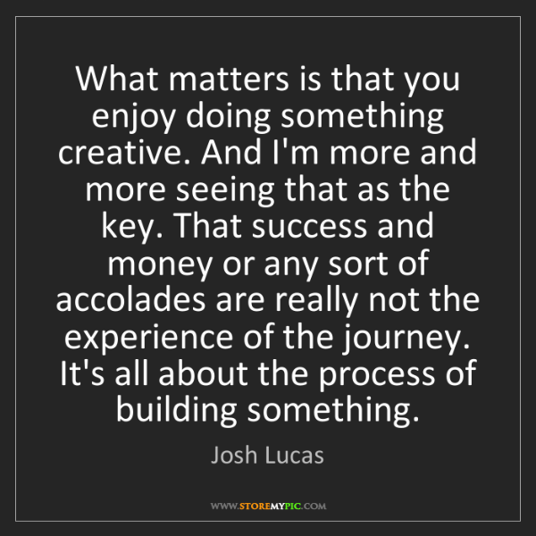Josh Lucas: What matters is that you enjoy doing something creative....