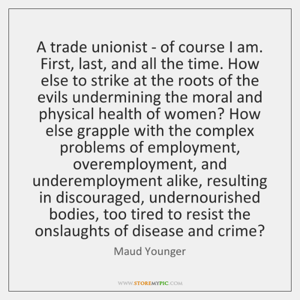 A trade unionist - of course I am. First, last, and all ...