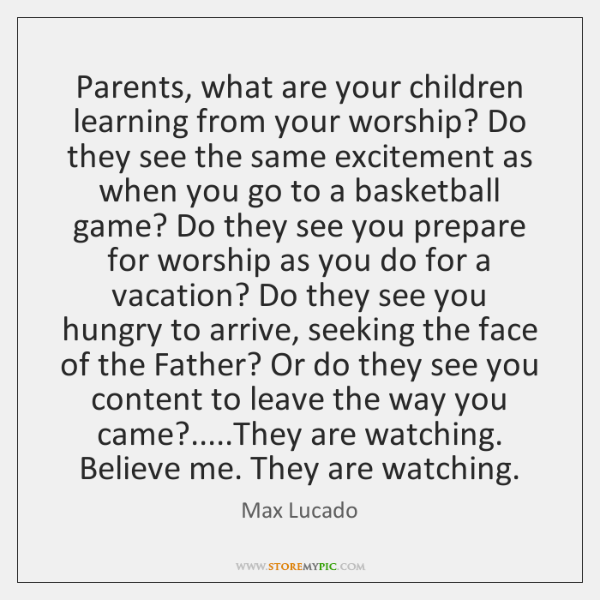 Parents, what are your children learning from your worship? Do they see ...