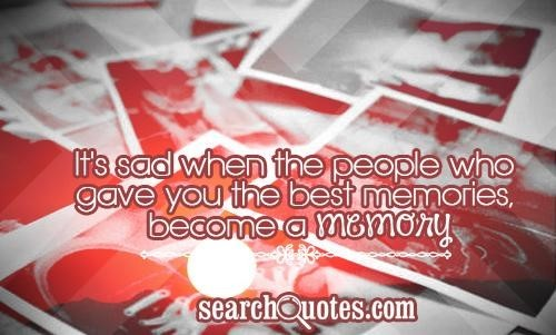 Its sad when the people who gave you the best memories become a memory 001