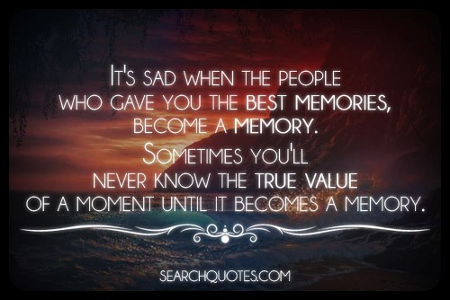 Its sad when the people who gave you the best memories