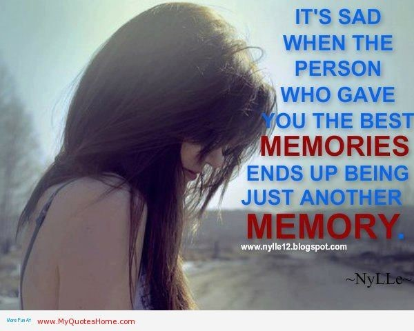 Its sad when the person who gave you the best memories ends up being just another memor
